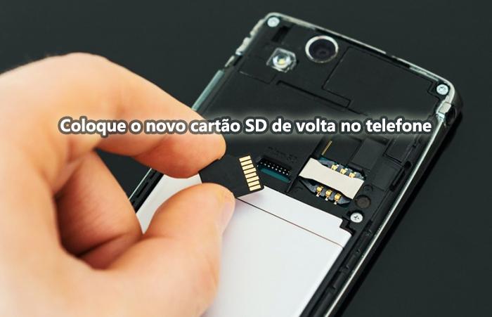 Coloque o novo cartão SD de volta no telefone